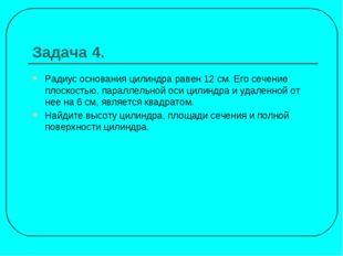Задача 4. Радиус основания цилиндра равен 12 см. Его сечение плоскостью, пара