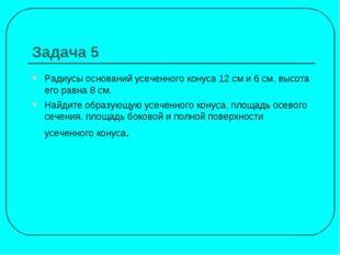 Задача 5 Радиусы оснований усеченного конуса 12 см и 6 см, высота его равна 8
