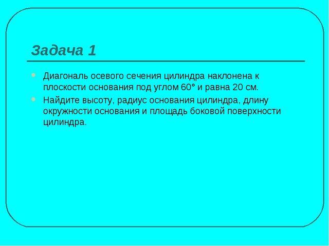 Задача 1 Диагональ осевого сечения цилиндра наклонена к плоскости основания п...