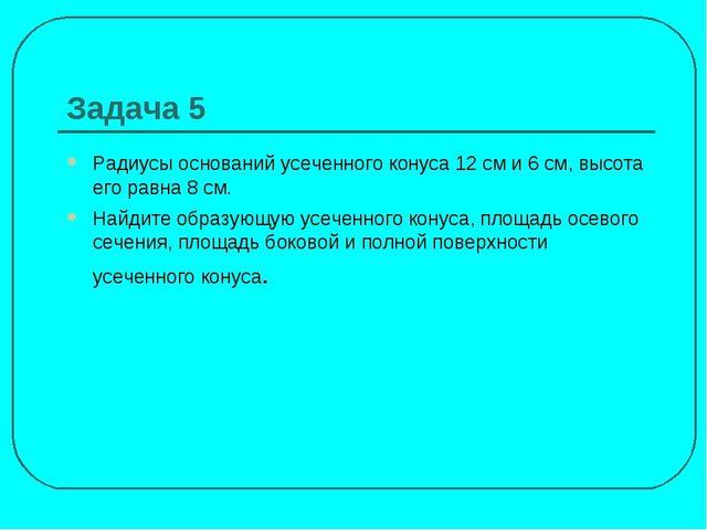 Задача 5 Радиусы оснований усеченного конуса 12 см и 6 см, высота его равна 8...