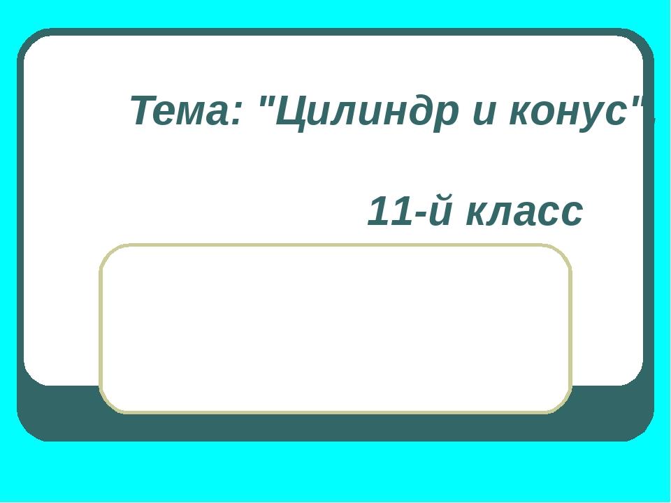 """Тема: """"Цилиндр и конус"""", 11-й класс"""