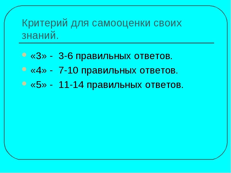 Критерий для самооценки своих знаний. «3» - 3-6 правильных ответов. «4» - 7-1...