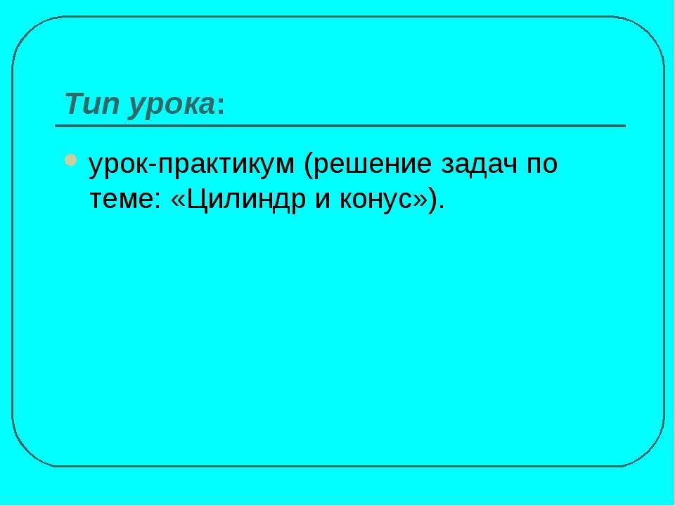 Тип урока: урок-практикум (решение задач по теме: «Цилиндр и конус»).
