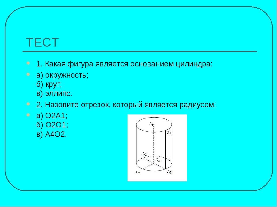 ТЕСТ 1. Какая фигура является основанием цилиндра: а) окружность; б) круг; в)...