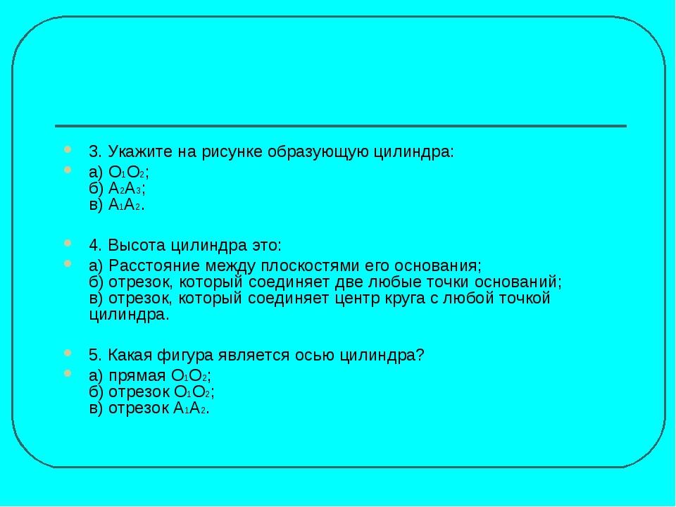 3. Укажите на рисунке образующую цилиндра: а) О1О2; б) А2А3; в) А1А2. 4. Высо...