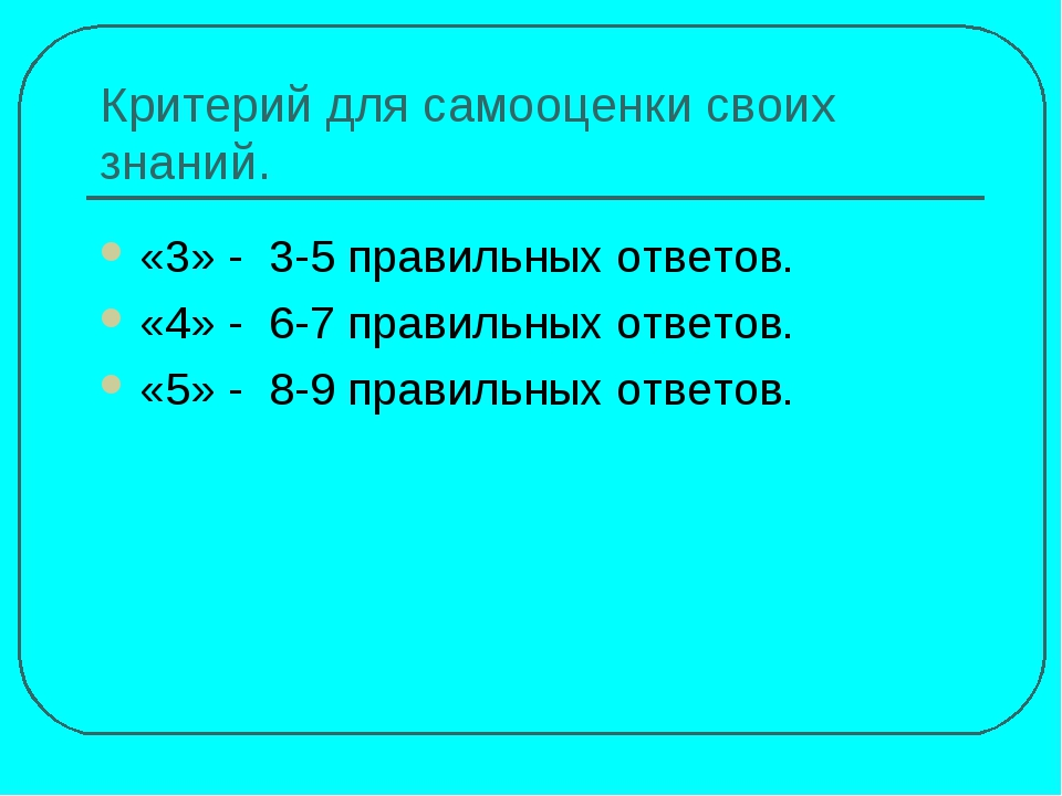 Критерий для самооценки своих знаний. «3» - 3-5 правильных ответов. «4» - 6-7...