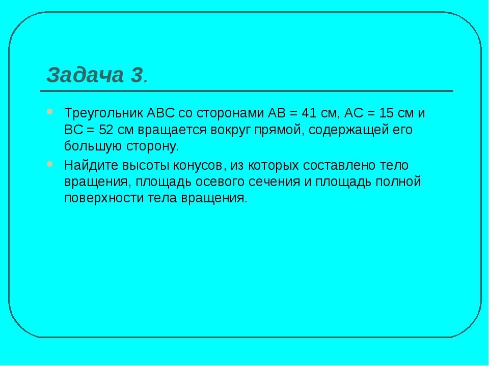 Задача 3. Треугольник АВС со сторонами АВ = 41 см, АС = 15 см и ВС = 52 см вр...