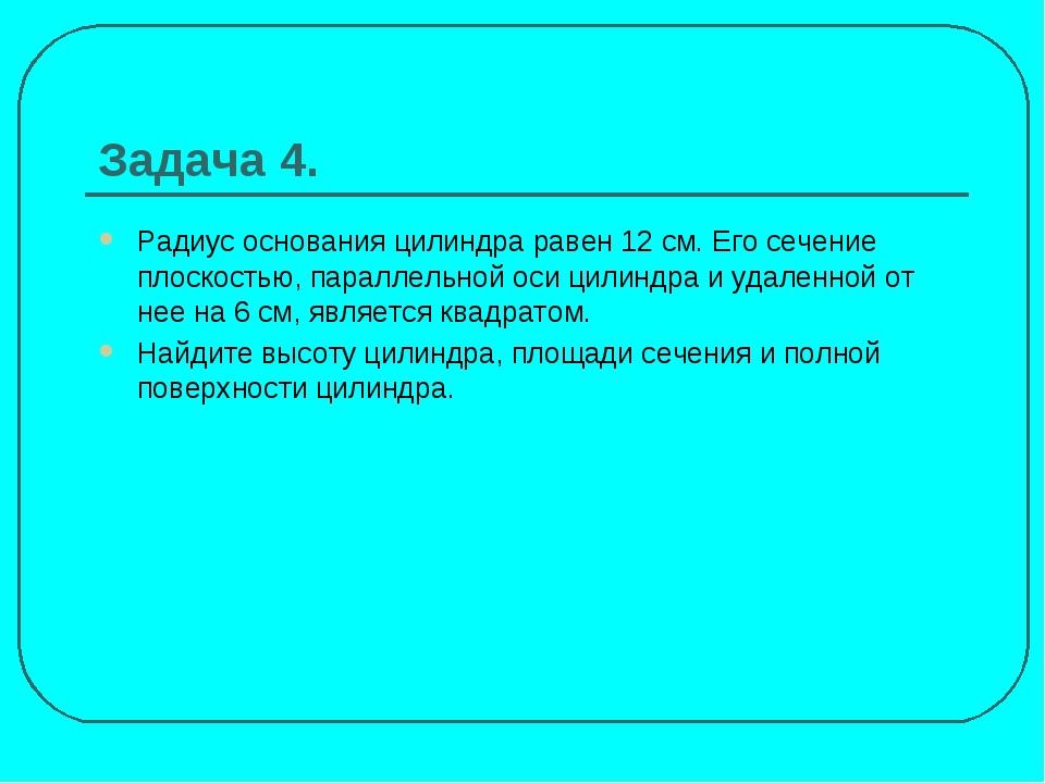 Задача 4. Радиус основания цилиндра равен 12 см. Его сечение плоскостью, пара...