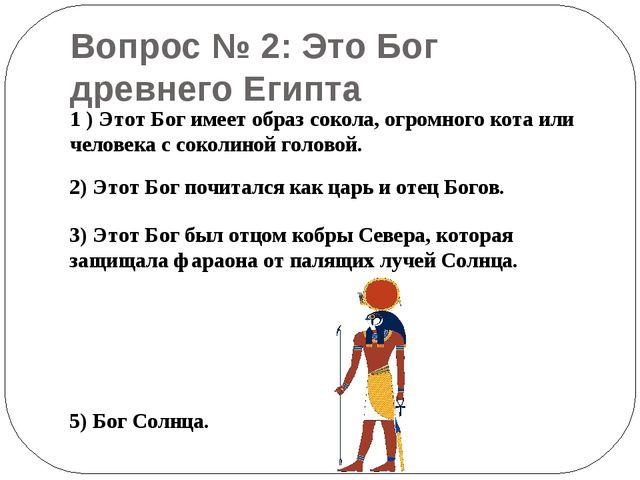 Вопрос № 2: Это Бог древнего Египта 1 ) Этот Бог имеет образ сокола, огромног...
