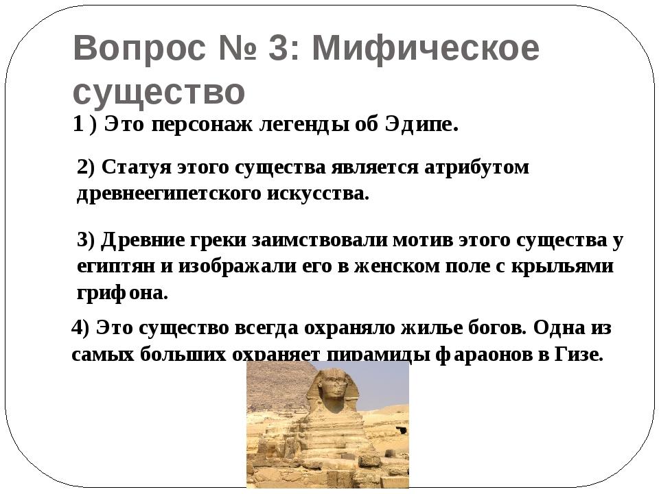 Вопрос № 3: Мифическое существо 1 ) Это персонаж легенды об Эдипе. 2) Статуя...