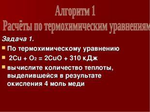 Задача 1. По термохимическому уравнению 2Cu + O2 = 2CuO + 310 кДж вычислите к