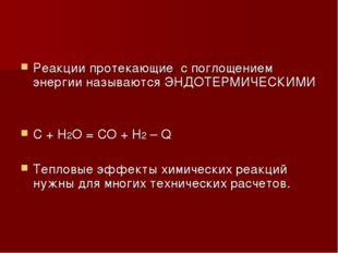 Реакции протекающие с поглощением энергии называются ЭНДОТЕРМИЧЕСКИМИ C + H2O