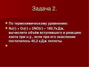 Задача 2. По термохимическому уравнению: N2(г) + O2(г) = 2NO(г) – 180,7кДж, в