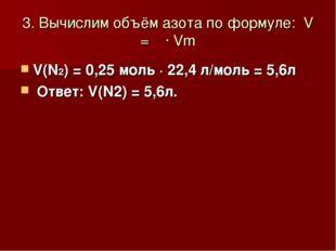 3. Вычислим объём азота по формуле: V = ν ∙ Vm V(N2) = 0,25 моль ∙ 22,4 л/мол