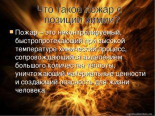 Пожар – это неконтролируемый, быстропротекающий при высокой температуре хими