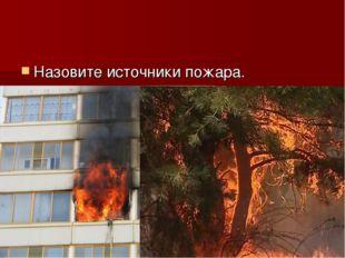 Назовите источники пожара.