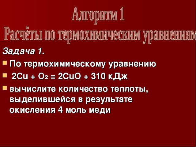 Задача 1. По термохимическому уравнению 2Cu + O2 = 2CuO + 310 кДж вычислите к...