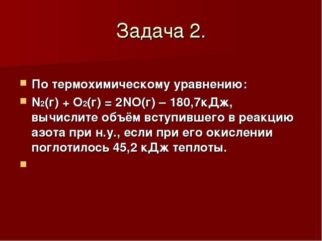 Задача 2. По термохимическому уравнению: N2(г) + O2(г) = 2NO(г) – 180,7кДж, в...