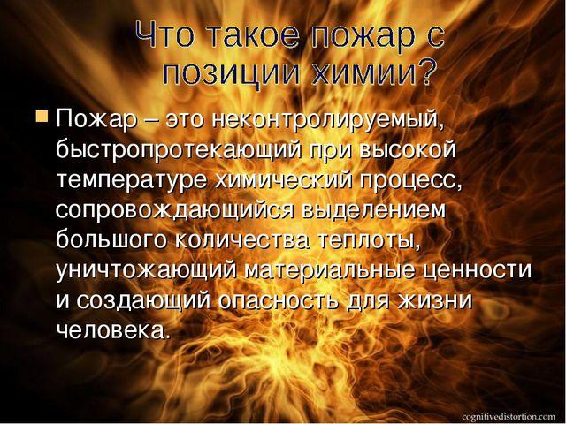 Пожар – это неконтролируемый, быстропротекающий при высокой температуре хими...