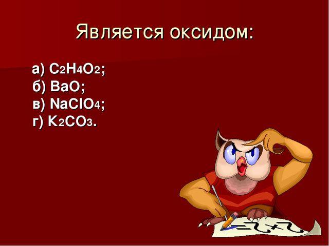 Является оксидом: а) С2Н4О2; б) ВаО; в) NaClО4; г) К2СO3.