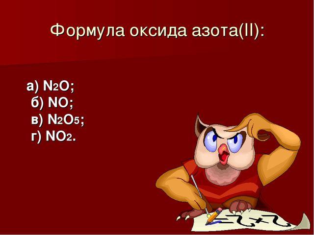 Формула оксида азота(II): а) N2O; б) NO; в) N2O5; г) NO2.