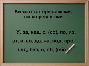 Бывают как приставками, так и предлогами: У, за, над, с, (со), по, из, от, в