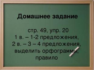 Домашнее задание стр. 49, упр. 20 1 в. – 1-2 предложения, 2 в. – 3 – 4 предл