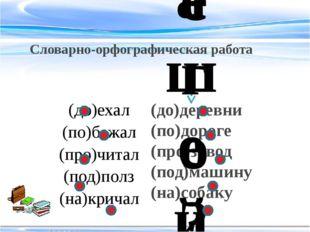 Словарно-орфографическая работа (до)деревни (по)дороге (про)завод (под)машину
