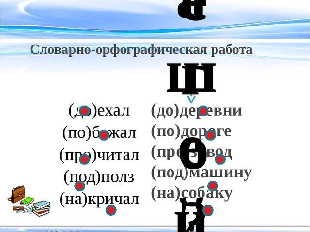 Словарно-орфографическая работа (до)деревни (по)дороге (про)завод (под)машину...