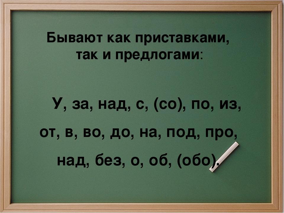 Бывают как приставками, так и предлогами: У, за, над, с, (со), по, из, от, в...
