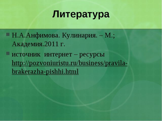 Литература Н.А.Анфимова. Кулинария. – М.; Академия.2011 г. источник интернет...