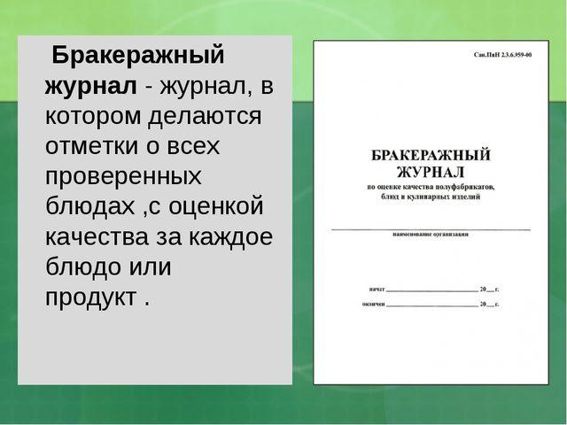 Бракеражный журнал- журнал, в котором делаются отметки о всех проверенных б...