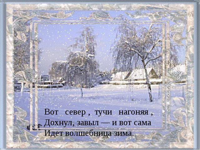 Вот север , тучи нагоняя , Дохнул, завыл — и вот сама Идет волшебница зима.