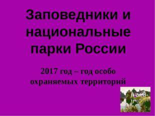 Заповедники и национальные парки России 2017 год – год особо охраняемых терри