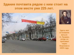 Здание почтамта рядом с ним стоит на этом месте уже 225 лет. Здесь мог остана