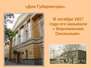 «Дом Губернатора». В октябре 1917 года его называли « Воронежским Смольным»