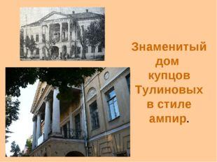 Знаменитый дом купцов Тулиновых в стиле ампир.