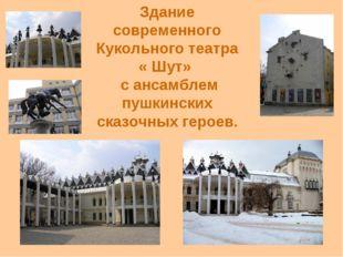 Здание современного Кукольного театра « Шут» с ансамблем пушкинских сказочных