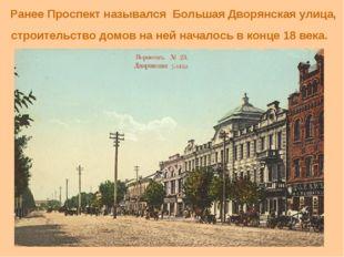 Ранее Проспект назывался Большая Дворянская улица, строительство домов на не