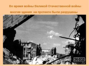 Во время войны Великой Отечественной войны многие здания на прспекте были ра