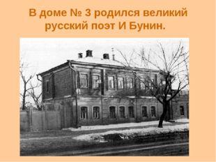 В доме № 3 родился великий русский поэт И Бунин.