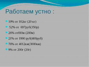 Работаем устно : 19% от 102кг (20 кг) 52% от 697руб(350р) 26% от810м (200м) 2