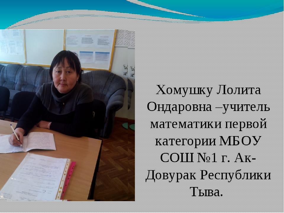 Хомушку Лолита Ондаровна –учитель математики первой категории МБОУ СОШ №1 г....