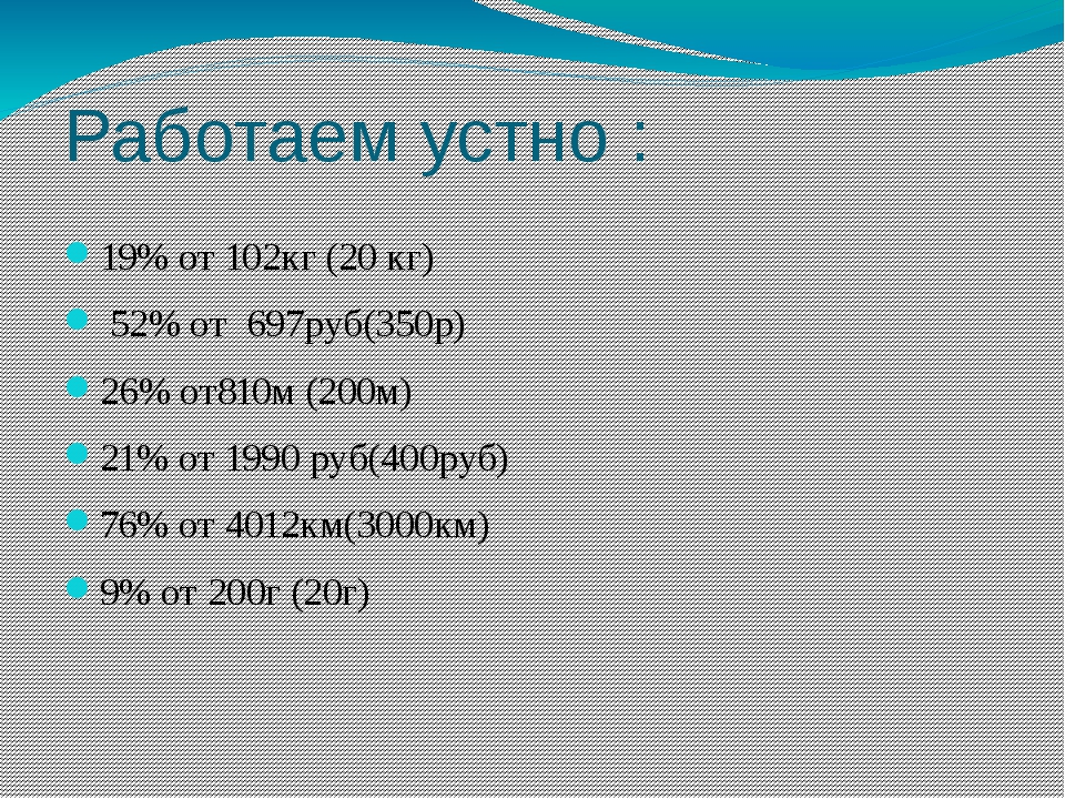 Работаем устно : 19% от 102кг (20 кг) 52% от 697руб(350р) 26% от810м (200м) 2...