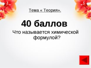 Тема « Теория». 40 баллов Что называется химической формулой?