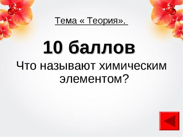 Тема « Теория». 10 баллов Что называют химическим элементом?