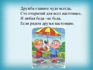 Дружба-главное чудо всегда, Сто открытий для всех настоящее, И любая беда –не