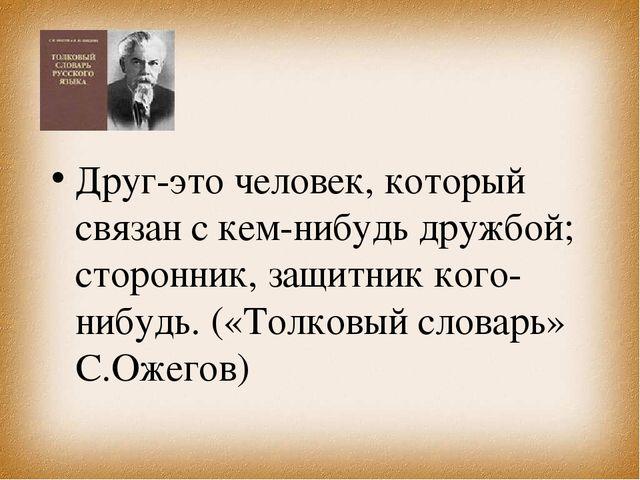 Друг-это человек, который связан с кем-нибудь дружбой; сторонник, защитник ко...