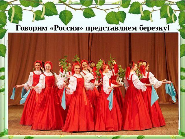 Говорим «Россия» представляем березку!