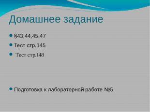Домашнее задание §43,44,45,47 Тест стр.145 Тест стр.148 Подготовка к лаборато